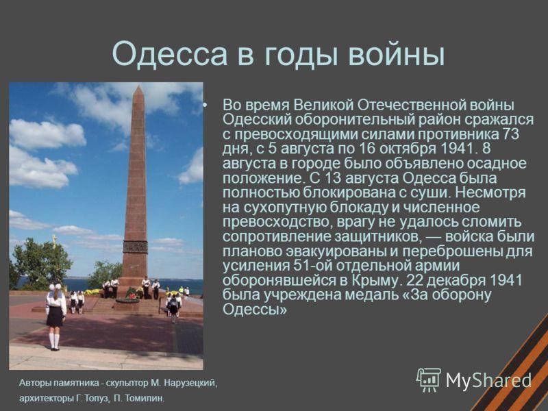 Одесса в годы войны Во время Великой Отечественной войны Одесский оборонительный район сражался с превосходящими силами противника 73 дня, с 5 августа по 16 октября 1941. 8 августа в городе было объявлено осадное положение. С 13 августа Одесса была п
