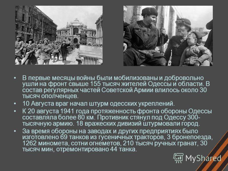 В первые месяцы войны были мобилизованы и добровольно ушли на фронт свыше 155 тысяч жителей Одессы и области. В состав регулярных частей Советской Армии влилось около 30 тысяч ополченцев. 10 Августа враг начал штурм одесских укреплений. К 20 августа