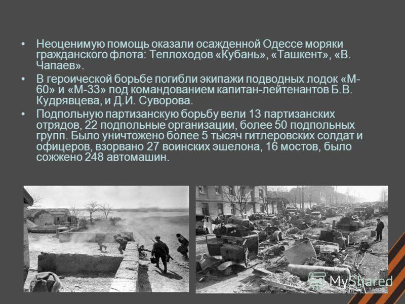 Неоценимую помощь оказали осажденной Одессе моряки гражданского флота: Теплоходов «Кубань», «Ташкент», «В. Чапаев». В героической борьбе погибли экипажи подводных лодок «М- 60» и «М-33» под командованием капитан-лейтенантов Б.В. Кудрявцева, и Д.И. Су