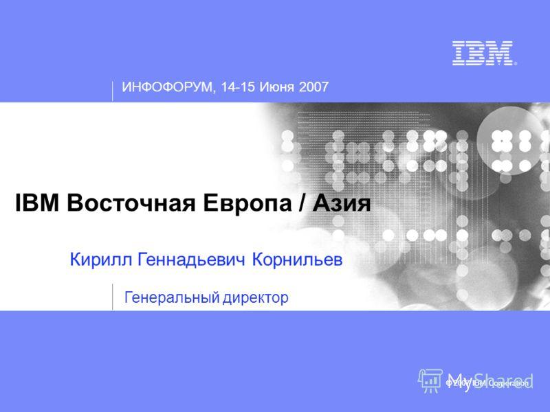 ИНФОФОРУМ, 14-15 Июня 2007 © 2007 IBM Corporation IBM Восточная Европа / Азия © 2007 IBM Corporation Кирилл Геннадьевич Корнильев Генеральный директор