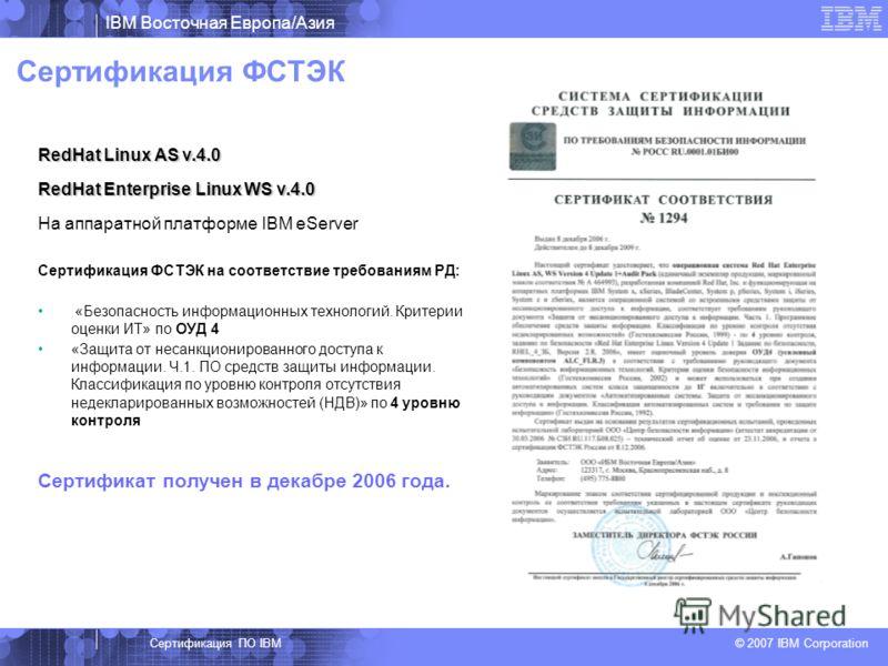 IBM Восточная Европа/Азия © 2007 IBM Corporation Сертификация ФСТЭК RedHat Linux AS v.4.0 RedHat Enterprise Linux WS v.4.0 На аппаратной платформе IBM eServer Сертификация ФСТЭК на соответствие требованиям РД: «Безопасность информационных технологий.