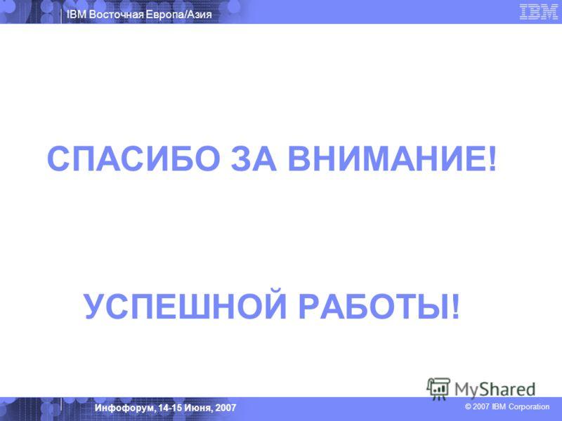 IBM Восточная Европа/Азия © 2007 IBM Corporation Инфофорум, 14-15 Июня, 2007 СПАСИБО ЗА ВНИМАНИЕ! УСПЕШНОЙ РАБОТЫ!