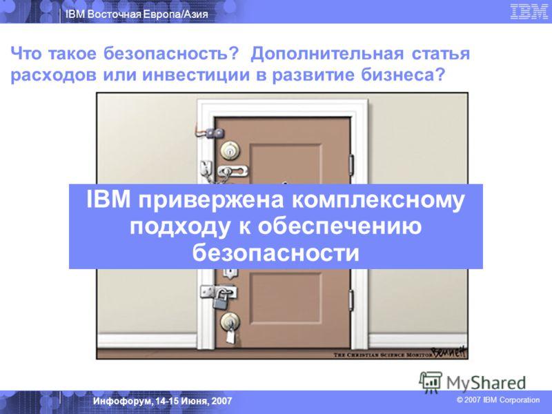 IBM Восточная Европа/Азия © 2007 IBM Corporation Инфофорум, 14-15 Июня, 2007 Что такое безопасность? Дополнительная статья расходов или инвестиции в развитие бизнеса? IBM привержена комплексному подходу к обеспечению безопасности