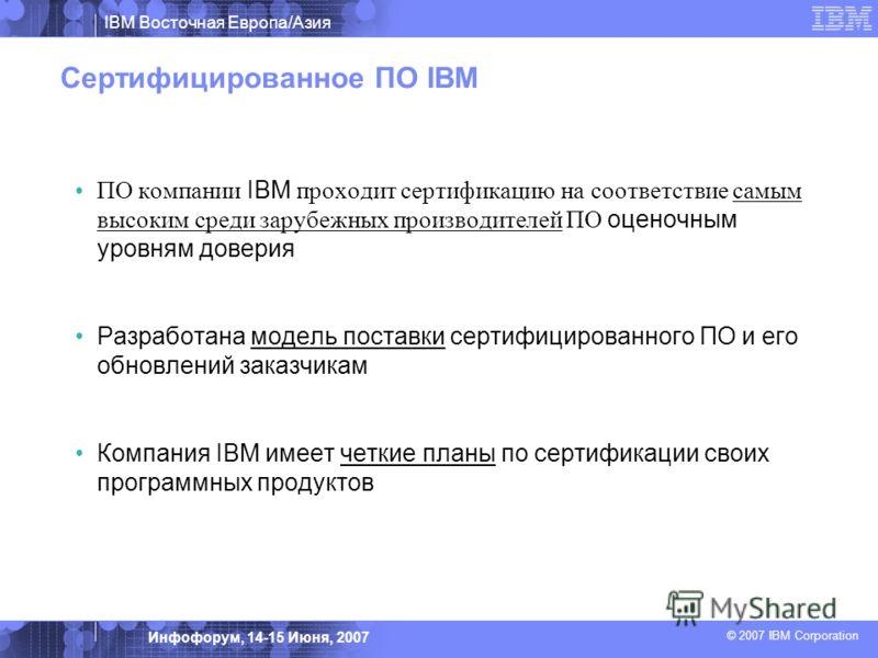 IBM Восточная Европа/Азия © 2007 IBM Corporation Инфофорум, 14-15 Июня, 2007 Сертифицированное ПО IBM ПО компании IBM проходит сертификацию на соответствие самым высоким среди зарубежных производителей ПО оценочным уровням доверия Разработана модель