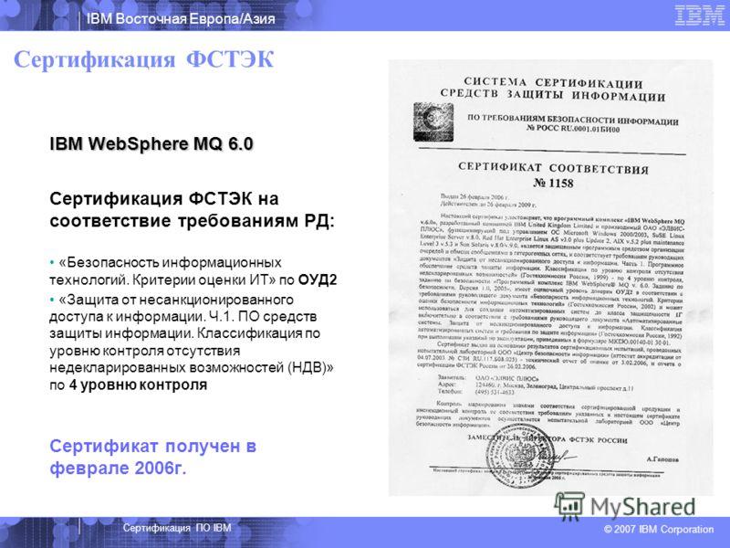 IBM Восточная Европа/Азия © 2007 IBM Corporation Сертификация ФСТЭК IBM WebSphere MQ 6.0 Сертификация ФСТЭК на соответствие требованиям РД: «Безопасность информационных технологий. Критерии оценки ИТ» по ОУД2 «Защита от несанкционированного доступа к