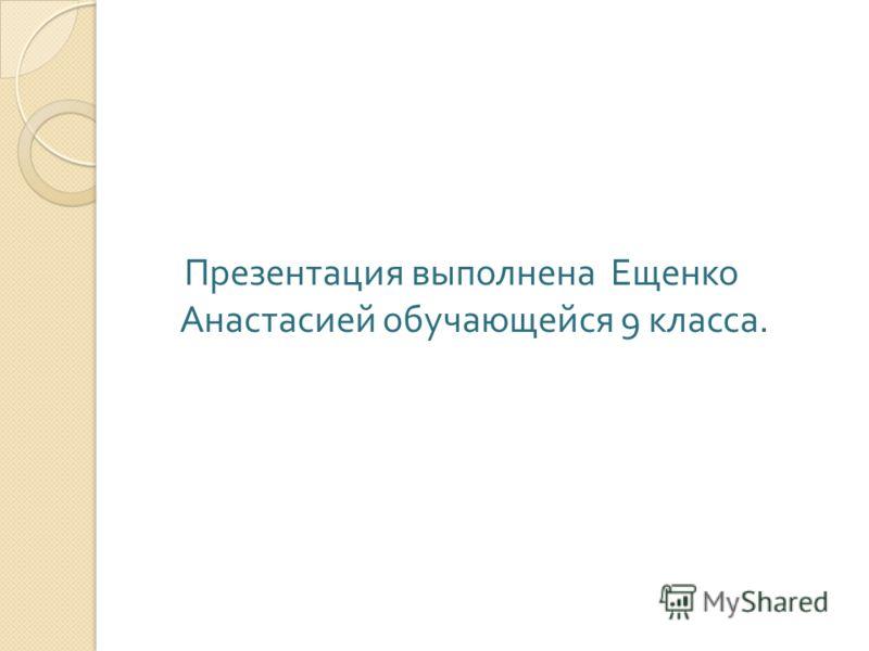 Презентация выполнена Ещенко Анастасией обучающейся 9 класса.