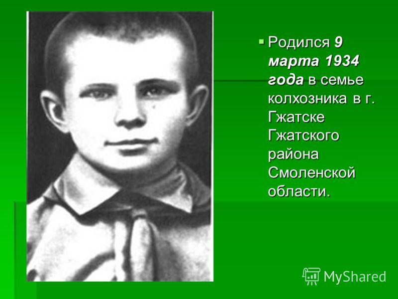 Родился 9 марта 1934 года в семье колхозника в г. Гжатске Гжатского района Смоленской области.