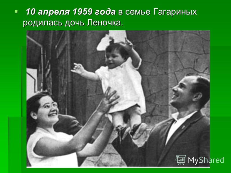 10 апреля 1959 года в семье Гагариных родилась дочь Леночка. 10 апреля 1959 года в семье Гагариных родилась дочь Леночка.