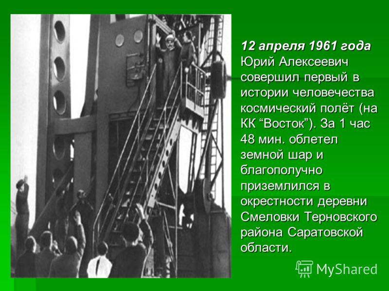 12 апреля 1961 года Юрий Алексеевич совершил первый в истории человечества космический полёт (на КК Восток). За 1 час 48 мин. облетел земной шар и благополучно приземлился в окрестности деревни Смеловки Терновского района Саратовской области. 12 апре