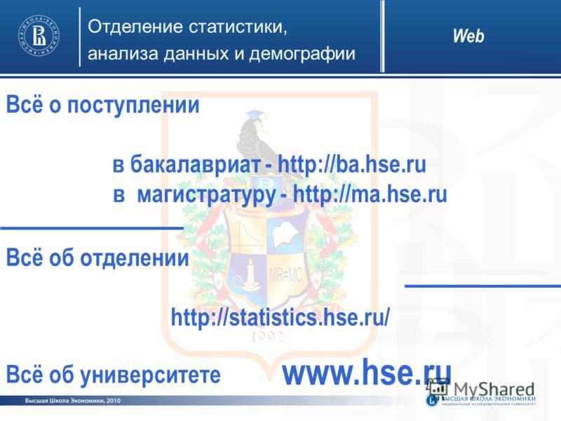 Web Всё о поступлении в бакалавриат - http://ba.hse.ru в магистратуру - http://ma.hse.ru Всё об отделении http://statistics.hse.ru/ Всё об университете www.hse.ru Отделение статистики, анализа данных и демографии