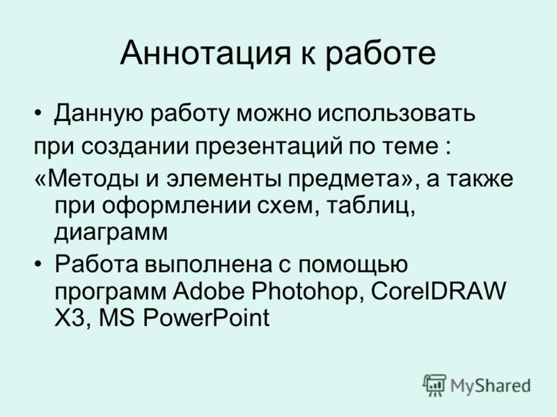 Аннотация к работе Данную работу можно использовать при создании презентаций по теме : «Методы и элементы предмета», а также при оформлении схем, таблиц, диаграмм Работа выполнена с помощью программ Adobe Photohop, CorelDRAW X3, MS PowerPoint