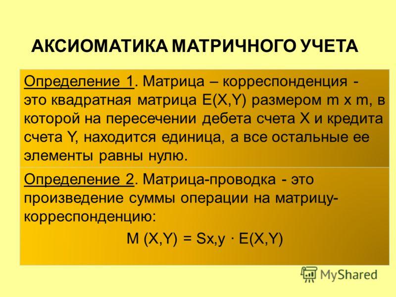 Определение 1. Матрица – корреспонденция - это квадратная матрица E(X,Y) размером m x m, в которой на пересечении дебета счета X и кредита счета Y, находится единица, а все остальные ее элементы равны нулю. Определение 2. Матрица-проводка - это произ