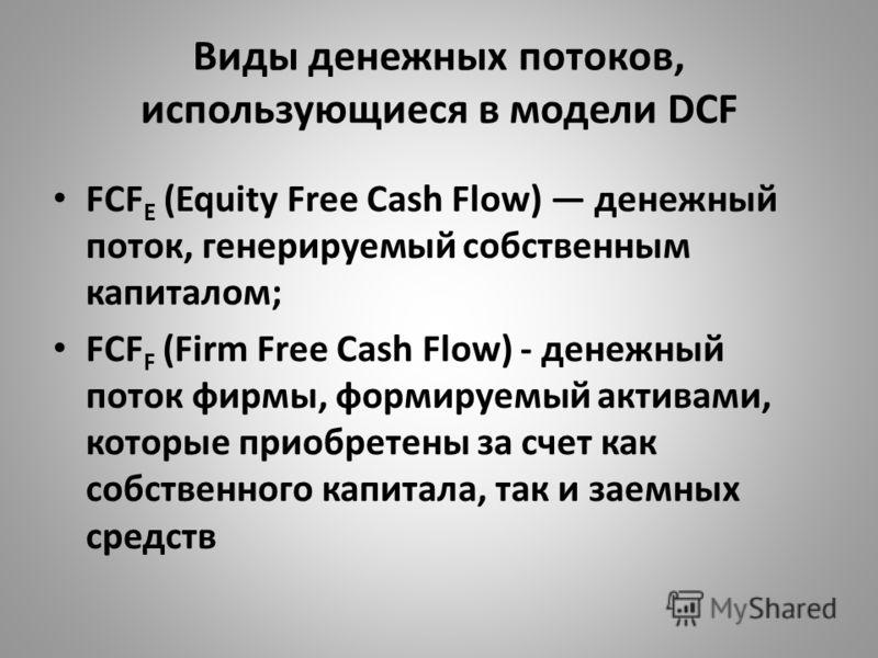Виды денежных потоков, использующиеся в модели DCF FСF E (Equity Free Cash Flow) денежный поток, генерируемый собственным капиталом; FCF F (Firm Free Cash Flow) - денежный поток фирмы, формируемый активами, которые приобретены за счет как собственног