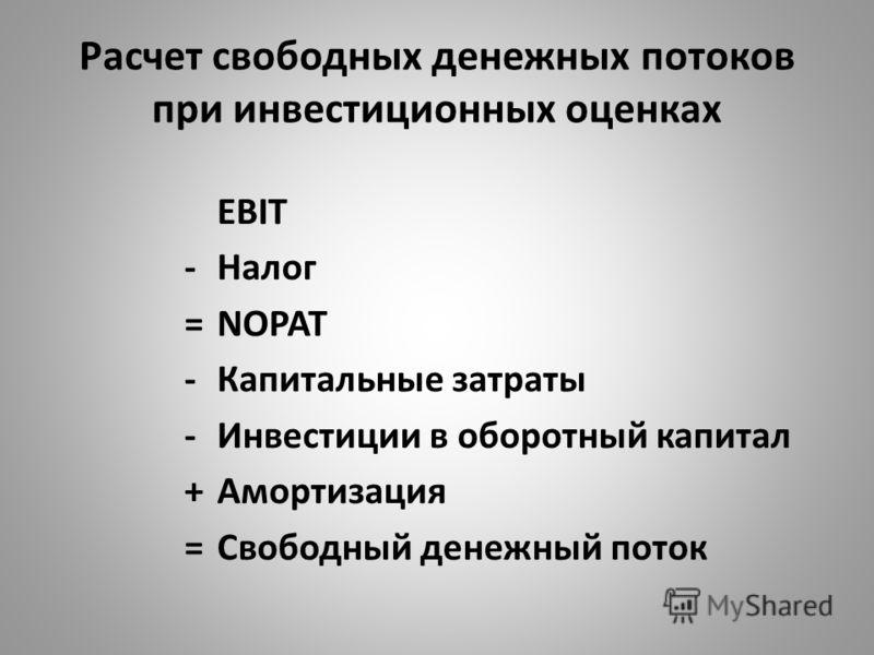 EBIT - Налог =NOPAT -Капитальные затраты -Инвестиции в оборотный капитал +Амортизация =Свободный денежный поток Расчет свободных денежных потоков при инвестиционных оценках