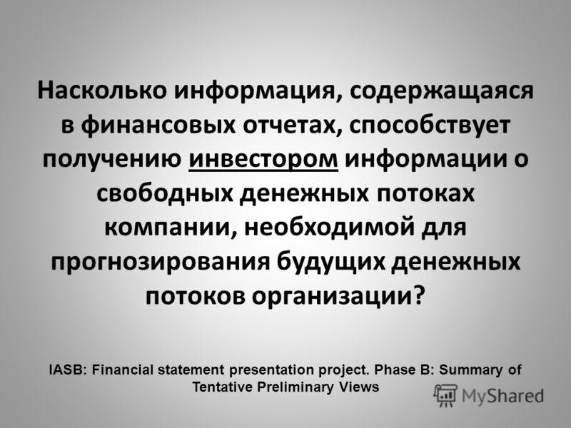 Насколько информация, содержащаяся в финансовых отчетах, способствует получению инвестором информации о свободных денежных потоках компании, необходимой для прогнозирования будущих денежных потоков организации? IASB: Financial statement presentation