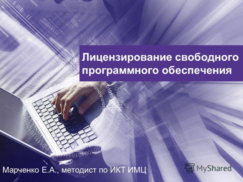 Лицензирование свободного программного обеспечения Марченко Е.А., методист по ИКТ ИМЦ