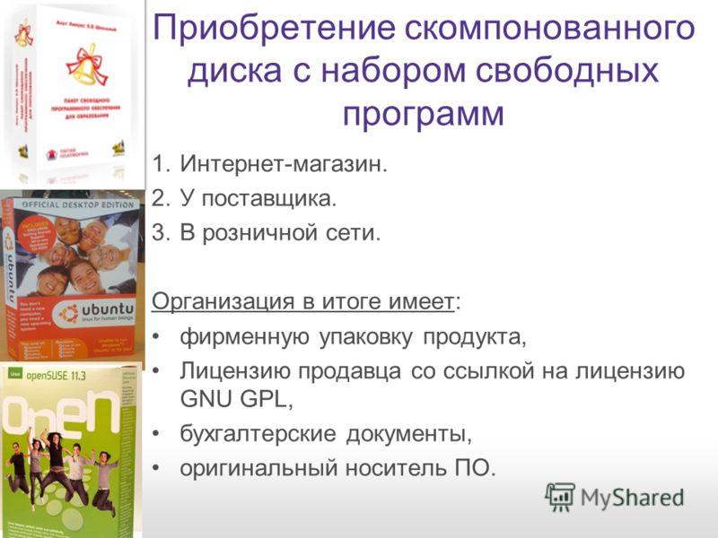 Приобретение скомпонованного диска с набором свободных программ 1.Интернет-магазин. 2.У поставщика. 3.В розничной сети. Организация в итоге имеет: фирменную упаковку продукта, Лицензию продавца со ссылкой на лицензию GNU GPL, бухгалтерские документы,