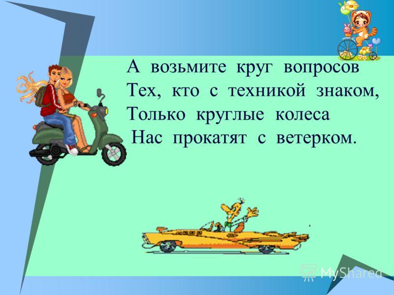 А возьмите круг вопросов Тех, кто с техникой знаком, Только круглые колеса Нас прокатят с ветерком.