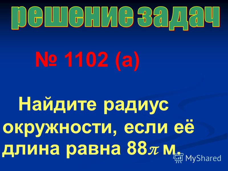 1102 (а) Найдите радиус окружности, если её длина равна 88 π м.