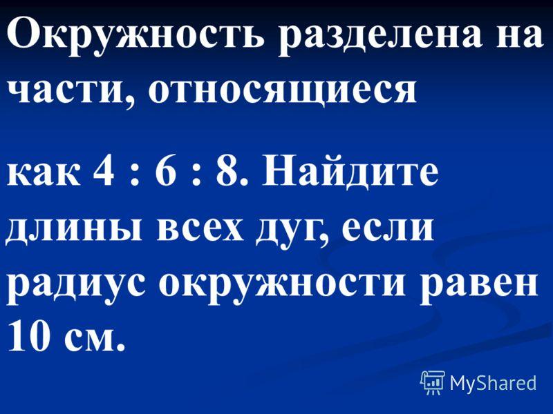 Окружность разделена на части, относящиеся как 4 : 6 : 8. Найдите длины всех дуг, если радиус окружности равен 10 см.