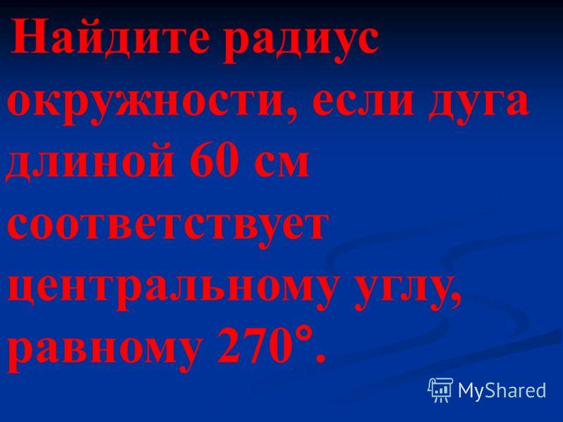 Найдите радиус окружности, если дуга длиной 60 см соответствует центральному углу, равному 270°.