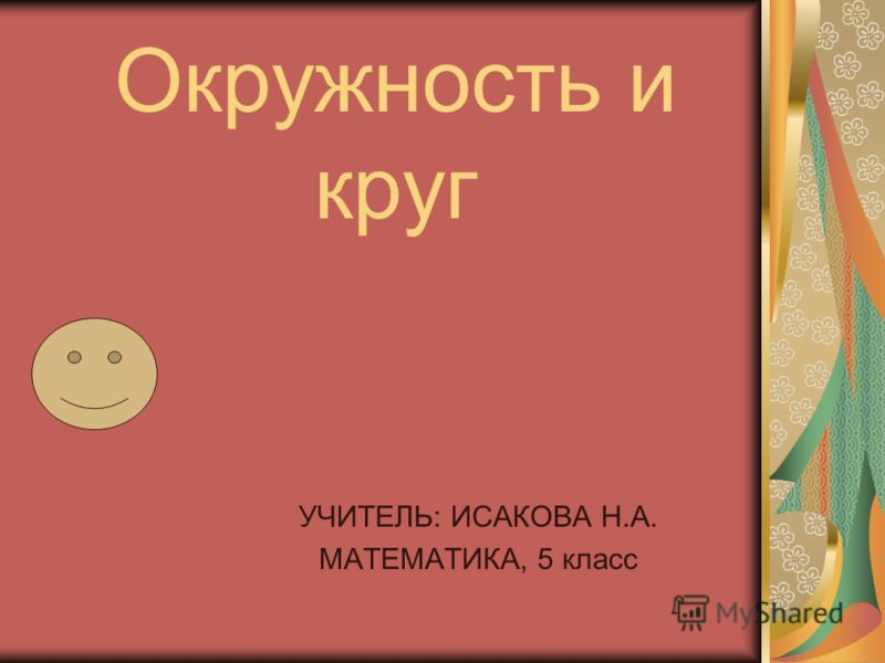 Окружность и круг УЧИТЕЛЬ: ИСАКОВА Н.А. МАТЕМАТИКА, 5 класс