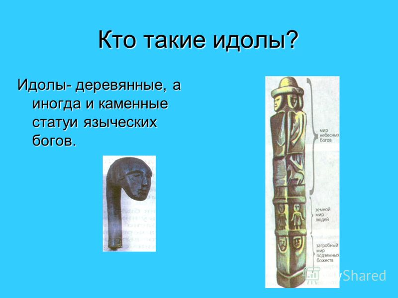 Кто такие идолы? Идолы- деревянные, а иногда и каменные статуи языческих богов.