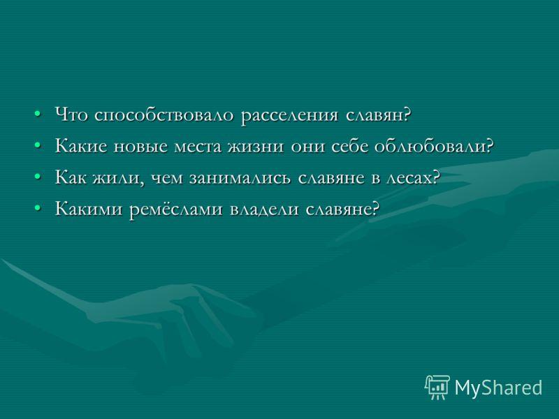 Что способствовало расселения славян? Какие новые места жизни они себе облюбовали? Как жили, чем занимались славяне в лесах? Какими ремёслами владели славяне?