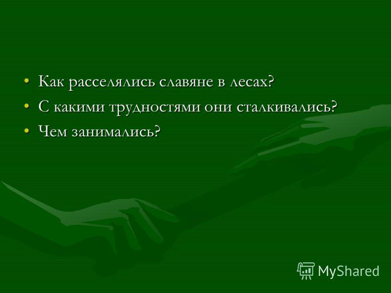 Как расселялись славяне в лесах?Как расселялись славяне в лесах? С какими трудностями они сталкивались?С какими трудностями они сталкивались? Чем занимались?Чем занимались?