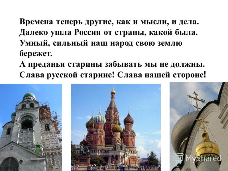 Времена теперь другие, как и мысли, и дела. Далеко ушла Россия от страны, какой была. Умный, сильный наш народ свою землю бережет. А преданья старины забывать мы не должны. Слава русской старине! Слава нашей стороне !