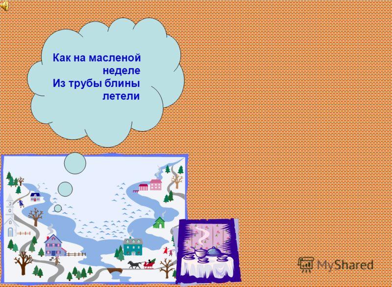 Старинный славянский праздник проводов зимы, во время которого пекутся блины и устраиваются увеселения.