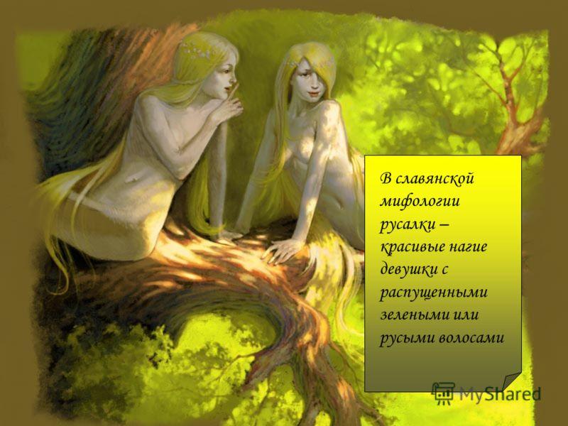 В славянской мифологии русалки – красивые нагие девушки с распущенными зелеными или русыми волосами