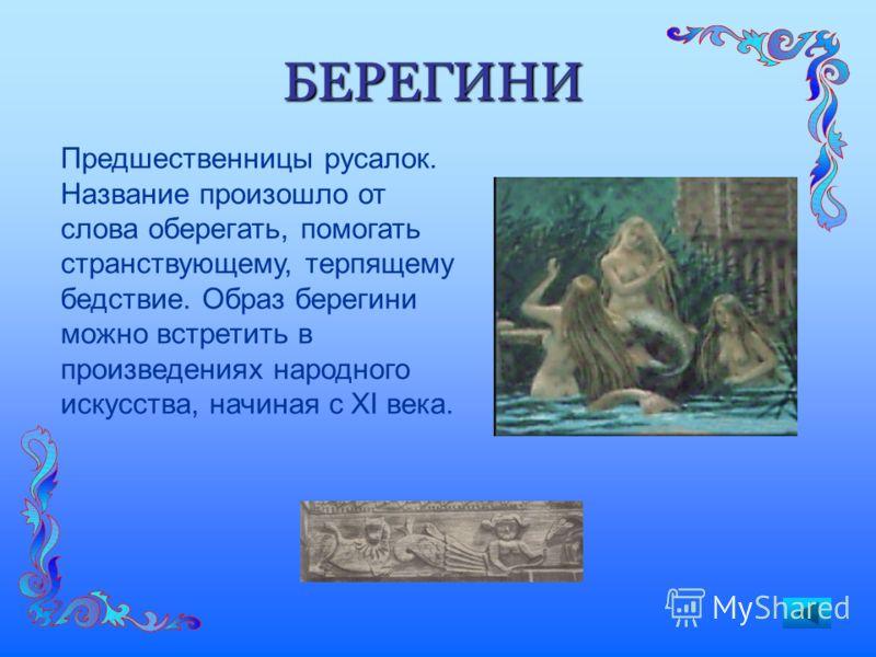 БЕРЕГИНИ Предшественницы русалок. Название произошло от слова оберегать, помогать странствующему, терпящему бедствие. Образ берегини можно встретить в произведениях народного искусства, начиная с XI века.