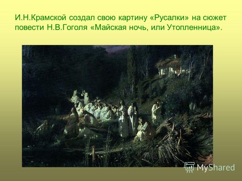 И.Н.Крамской создал свою картину «Русалки» на сюжет повести Н.В.Гоголя «Майская ночь, или Утопленница».