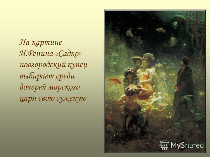 На картине И.Репина «Садко» новгородский купец выбирает среди дочерей морского царя свою суженую