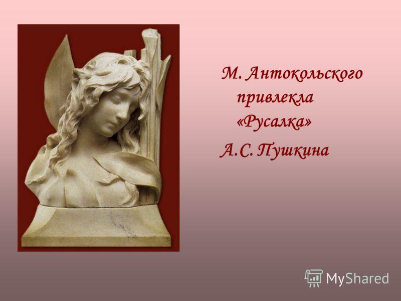 М. Антокольского привлекла «Русалка» А.С. Пушкина