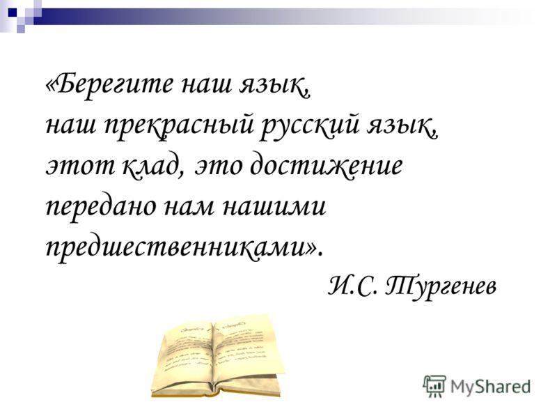 «Берегите наш язык, наш прекрасный русский язык, этот клад, это достижение передано нам нашими предшественниками». И.С. Тургенев