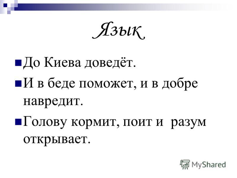 Язык До Киева доведёт. И в беде поможет, и в добре навредит. Голову кормит, поит и разум открывает.
