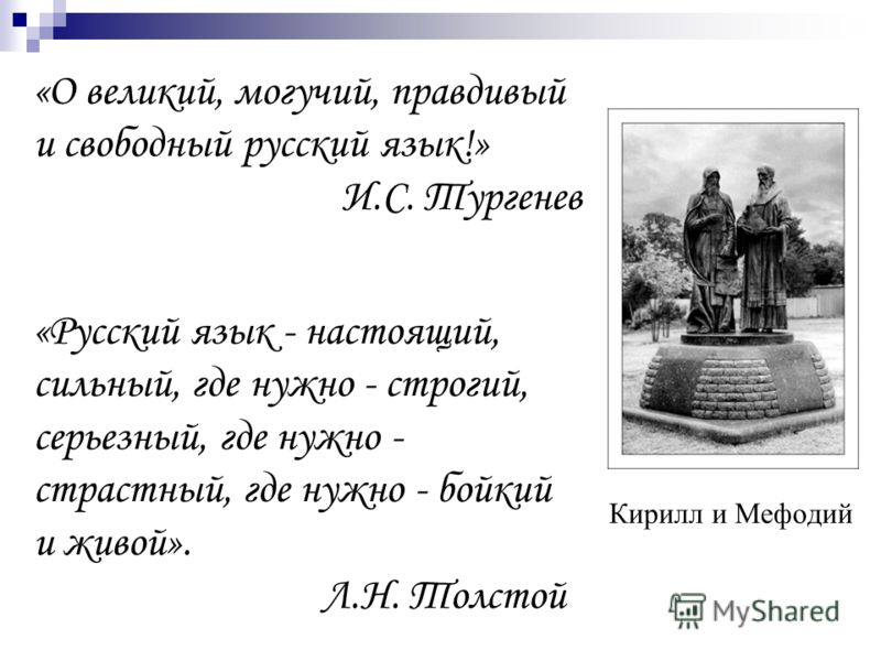«О великий, могучий, правдивый и свободный русский язык!» И.С. Тургенев Кирилл и Мефодий «Русский язык - настоящий, сильный, где нужно - строгий, серьезный, где нужно - страстный, где нужно - бойкий и живой». Л.Н. Толстой