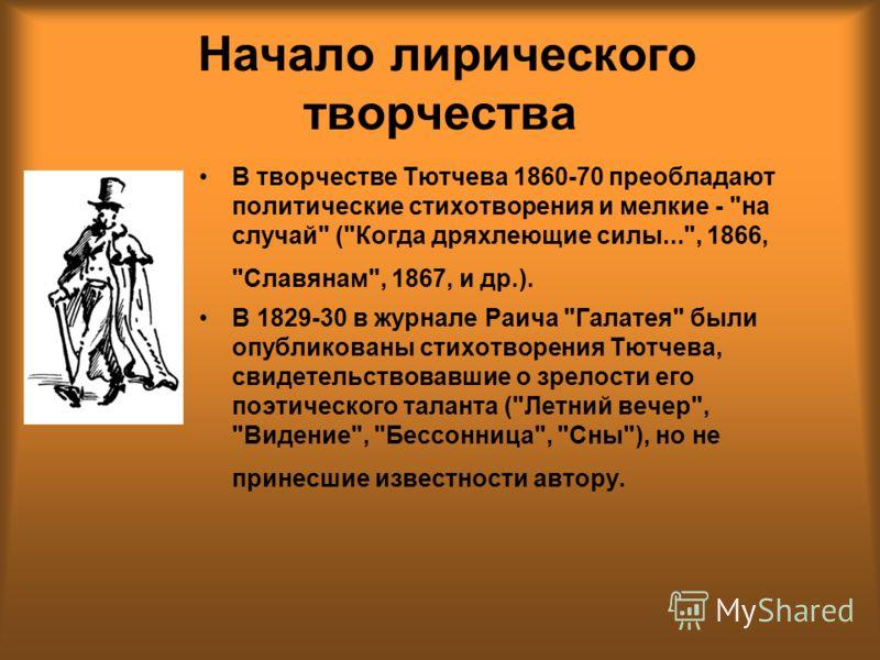 Начало лирического творчества В творчестве Тютчева 1860-70 преобладают политические стихотворения и мелкие -