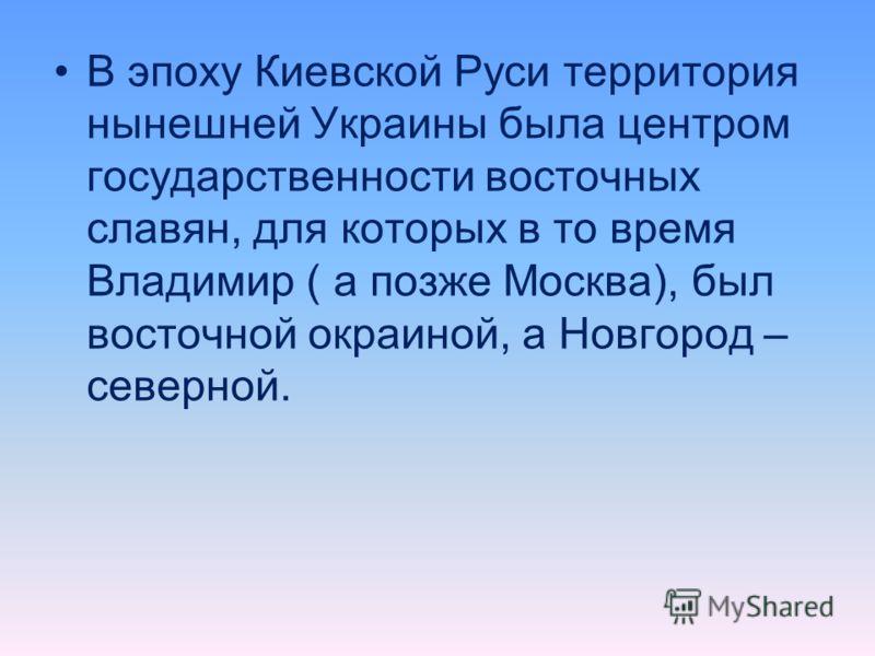 В эпоху Киевской Руси территория нынешней Украины была центром государственности восточных славян, для которых в то время Владимир ( а позже Москва), был восточной окраиной, а Новгород – северной.