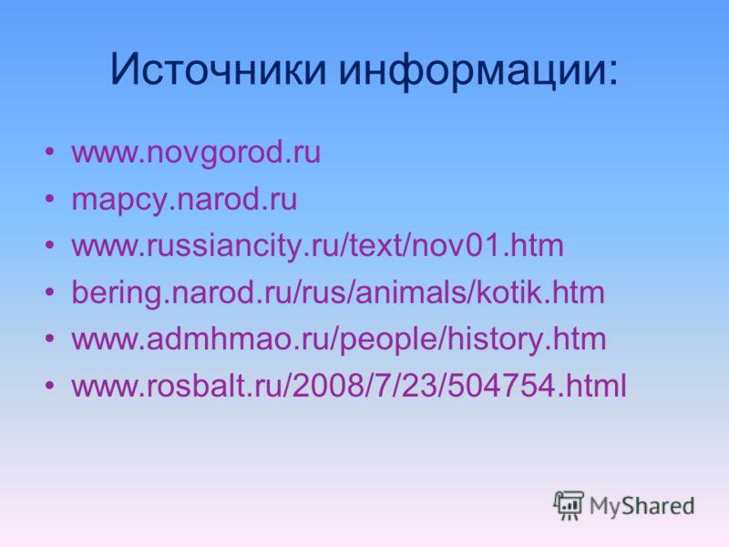 Источники информации: www.novgorod.ru mapcy.narod.ru www.russiancity.ru/text/nov01.htm bering.narod.ru/rus/animals/kotik.htm www.admhmao.ru/people/history.htm www.rosbalt.ru/2008/7/23/504754.html