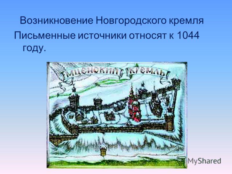 Возникновение Новгородского кремля Письменные источники относят к 1044 году.