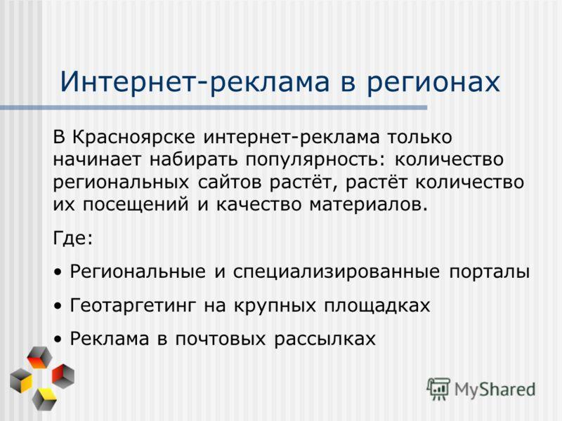 Интернет-реклама в регионах В Красноярске интернет-реклама только начинает набирать популярность: количество региональных сайтов растёт, растёт количество их посещений и качество материалов. Где: Региональные и специализированные порталы Геотаргетинг