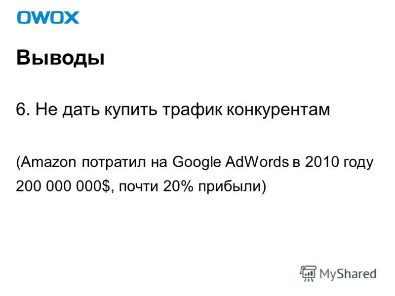 Выводы 6. Не дать купить трафик конкурентам (Amazon потратил на Google AdWords в 2010 году 200 000 000$, почти 20% прибыли)