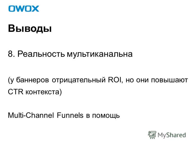 Выводы 8. Реальность мультиканальна (у баннеров отрицательный ROI, но они повышают CTR контекста) Multi-Channel Funnels в помощь