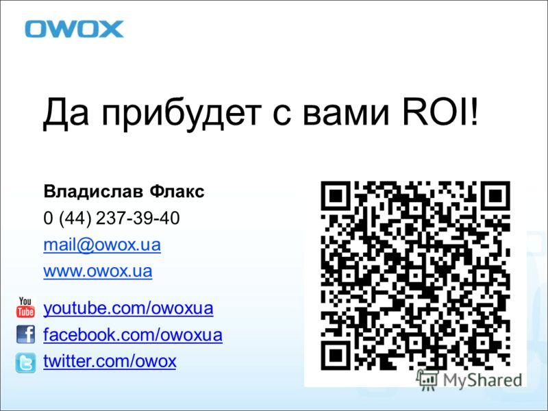 Да прибудет с вами ROI! Владислав Флакс 0 (44) 237-39-40 mail@owox.ua www.owox.ua youtube.com/owoxua facebook.com/owoxua twitter.com/owox
