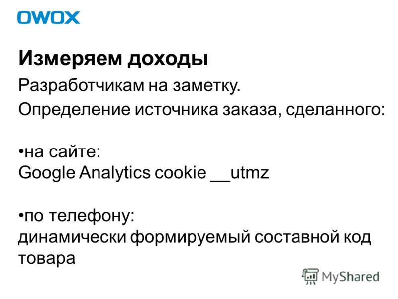 Измеряем доходы Разработчикам на заметку. Определение источника заказа, сделанного: на сайте: Google Analytics cookie __utmz по телефону: динамически формируемый составной код товара