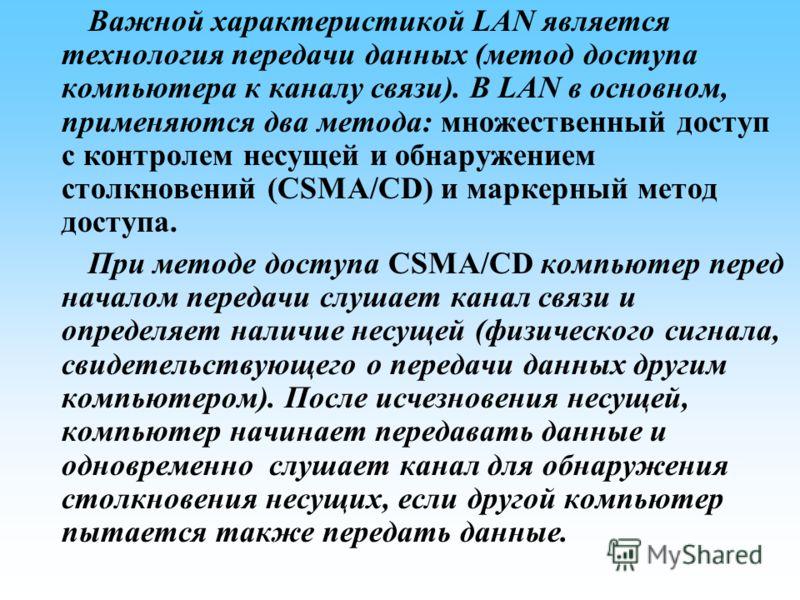 Важной характеристикой LAN является технология передачи данных (метод доступа компьютера к каналу связи). В LAN в основном, применяются два метода: множественный доступ с контролем несущей и обнаружением столкновений (CSMA/CD) и маркерный метод досту