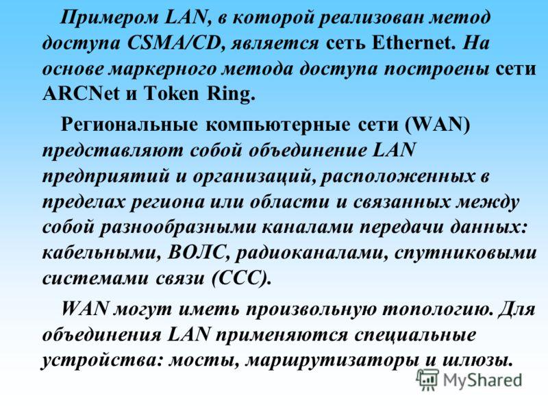 Примером LAN, в которой реализован метод доступа CSMA/CD, является сеть Ethernet. На основе маркерного метода доступа построены сети ARCNet и Token Ring. Региональные компьютерные сети (WAN) представляют собой объединение LAN предприятий и организаци